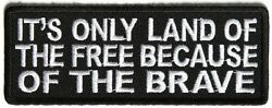 It's Only The Land Of The Free Becuase Of The Brave - Iron Or Sew On Patch