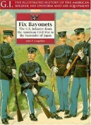 G. I. Ser. Fix Bayonets The U. S. Infantry From The American Civil War To...