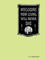 Millions Now Living Will Never Die By J., F. Rutherford