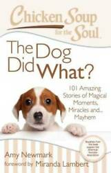Chicken Soup for the Soul: The Dog Did What?: 101 Amazing Stories of VERY GOOD