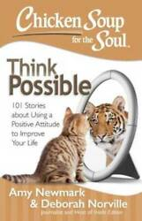 Chicken Soup for the Soul: Think Possible: 101 Stories about Using a Posi GOOD