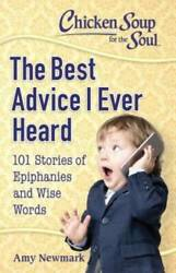 Chicken Soup for the Soul: The Best Advice I Ever Heard: 101 Stories of E GOOD