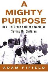 A Mighty Purpose How Jim Grant Sold The World On Saving Its Children - Good