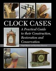 Clock Cases A Practical Guide To Their Construction Restoration And Conservati