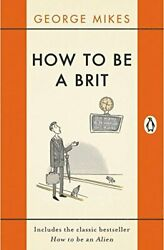 How To Be A Brit The Classic Bestselling Guide George Mikes Penguin Reissue
