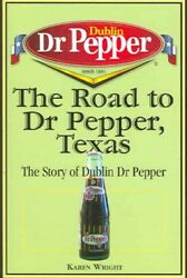 Road To Dr Pepper, Texas The Story Of Dublin Dr Pepper, Paperback By Wright...