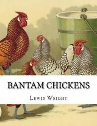 Bantam Chickens : From the Book of Poultry Paperback by Wright Lewis; Chamb...