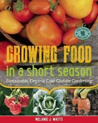 Growing Food in a Short Season : Sustainable Organic Cold-Climate Gardening...
