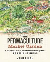 The Permaculture Market Garden: A Visual Guide to a Profitable Whole-s-ExLibrary