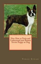 New How to Train and Understand your Boston Terrier Puppy or Dog Stead Vince P