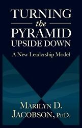 Turning the Pyramid Upside Down : A New Leadership Model Marilyn D Jacobson PhD