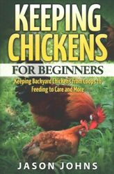 Keeping Chickens for Beginners : Keeping Backyard Chickens from Coops to Feed...