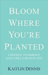 Bloom Where You're Planted : Choosing to Embrace God's Will for Your Life Ha...