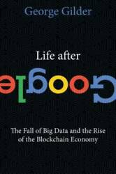Life After Google: The Fall of Big Data and the Rise of the Blockchain GOOD