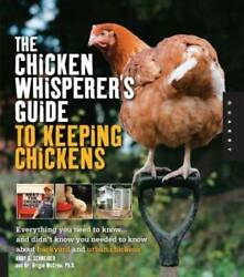 The Chicken Whisperer#x27;s Guide to Keeping Chickens: Everything You Need to GOOD