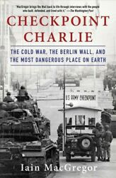 Checkpoint Charlie : The Cold War the Berlin Wall and the Most Dangerous Pl...