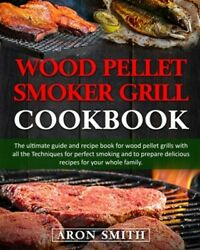 Wood Pellet Smoker Grill Cookbook The Ultimate Guide And Recipe Book For Woo...