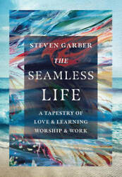 The Seamless Life: A Tapestry of Love and Learning Worship and Work GOOD