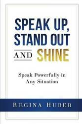 Speak Up, Stand Out And Shine Speak Powerfully In Any Situation - Very Good