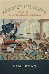 Almost Citizens Puerto Rico The U.s. Constitution And Empire Hardcover B...