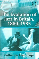 Evolution Of Jazz In Britain, 1880–1935, Hardcover By Parsonage, Catherine, B...