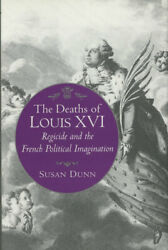 Susan Dunn / Deaths Of Louis Xvi Regicide And The French Political 1st Ed 1994