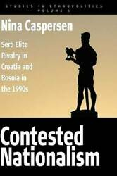 Contested Nationalism Serb Elite Rivalry In Croatia And Bosnia In The 19 - Good