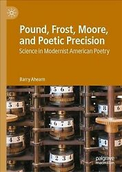 Pound, Frost, Moore, And Poetic Precision Science In Modernist American Poe...