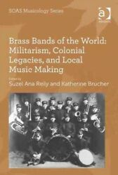 Brass Bands Of The World Militarism Colonial Legacies And Local Music Mak...
