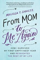 From Mom To Me Again How I Survived My First Empty-nest Year And Reinvented Th