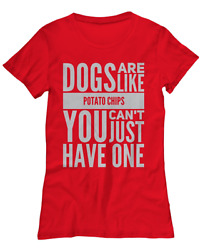 Dogs are like potato Chips You Can't Just Have One - Women's Tee