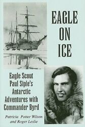 Eagle On Ice Eagle Scout Paul Siple's Antarctic Adventures With Commander Byrd