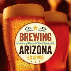 Brewing Arizona A Century Of Beer In The Grand Canyon State By Ed Sipos New