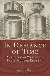In Defiance Of Time Antiquarian Writing In Early Modern England By Angus Vine