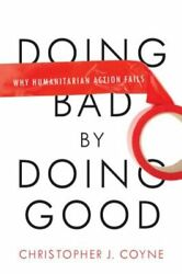 Doing Bad By Doing Good Why Humanitarian Action Fails By Christopher J Coyne