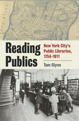 Reading Publics: New York City's Public Libraries, 1754-1911 by Tom Glynn: New