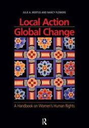 Local Action/Global Change: A Handbook on Women's Human Rights by Julie A Mertus