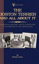 The Boston Terrier and All about It: A Practical Scientific and Up to Date