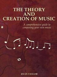 The Theory and Creation of Music: A Comprehensive Guide to Composing Your Own