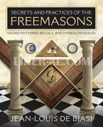 Secrets And Practices Of The Freemasons Sacred Mysteries, Rituals And Symbol...