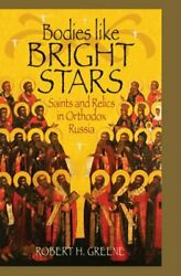 Bodies Like Bright Stars Saints And Relics In Orthodox Russia By Greene New