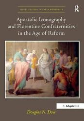 Apostolic Iconography And Florentine Confraternities In The Age Of Reform By Dow