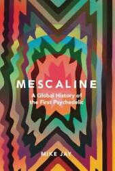 Mescaline: A Global History of the First Psychedelic by Mike Jay: New