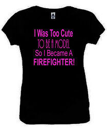 I Was Too Cute To Be A Model Firefighter T-Shirt Funny Ladies Fitted Black S-XL
