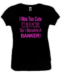 I Was Too Cute To Be A Model Banker T-Shirt Funny Ladies Black S-2XL