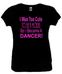 I Was Too Cute To Be A Model Dancer T-Shirt Funny Ladies Fitted Black S-2XL