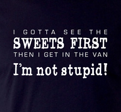I Gotta See The Sweets First...im Not Stupid - Funny T-shirt Unisex Gr8 Fun Gift
