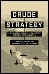 Crude Strategy Rethinking The Us Military Commitment To Defend Persian Gulf Oil