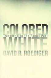 Colored White 10 Transcending The Racial Past By David R Roediger New