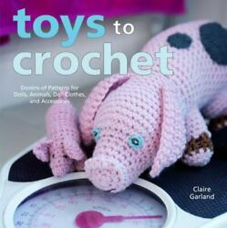 Toys To Crochet Dozens Of Patterns For Dolls, Animals, Doll Clothes, And Acce..